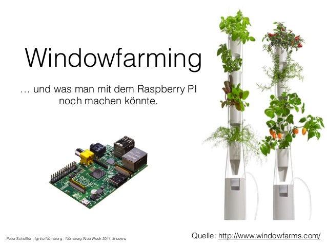 Windowfarming  … und was man mit dem Raspberry PI  Quelle: http://www.windowfarms.com/  noch machen könnte.  Peter Scheffl...