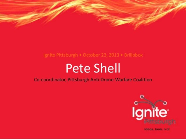 Ignite Pittsburgh • October 23, 2013 • Brillobox  Pete Shell Co-coordinator, Pittsburgh Anti-Drone-Warfare Coalition