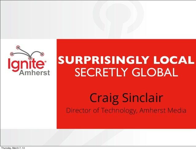 Ignite 2013 #07 Surprisingly Local, Secretly Global by Craig Sinclair