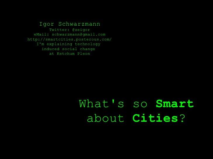 Igor Schwarzmann          Twitter: @zeigor   eMail: schwarzmann@gmail.com http://smartcities.posterous.com/     I'm explai...