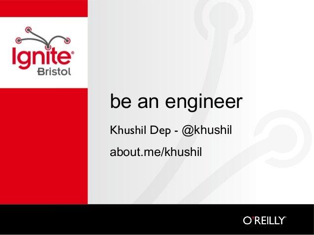 be an engineer Khushil Dep - @khushil about.me/khushil