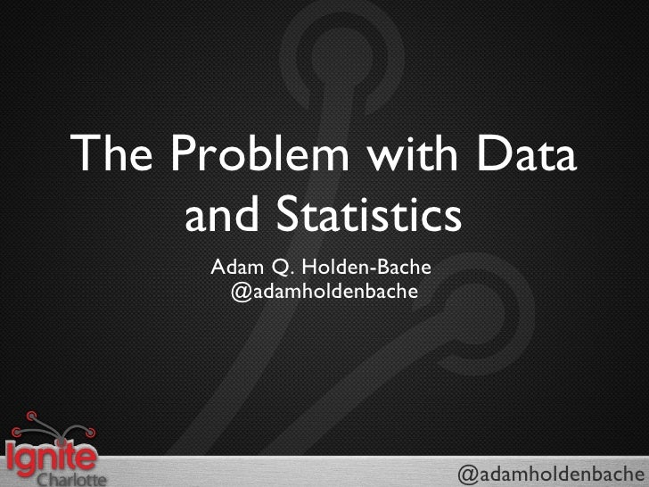 The Problem with Data and Statistics <ul><li>Adam Q. Holden-Bache  </li></ul><ul><li>@adamholdenbache </li></ul>@adamholde...