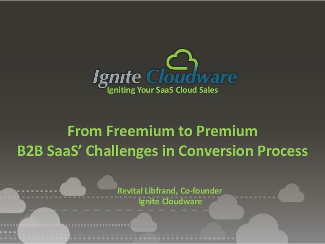 Igniting Your SaaS Cloud Sales From Freemium to Premium B2B SaaS' Challenges in Conversion Process Revital Libfrand, Co-fo...