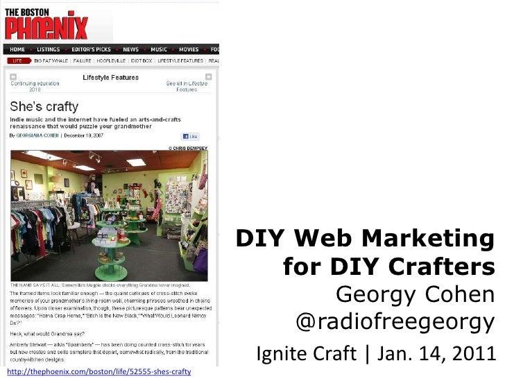 DIY Web Marketing for DIY CraftersGeorgy Cohen@radiofreegeorgy<br />Ignite Craft | Jan. 14, 2011<br />http://thephoenix.co...