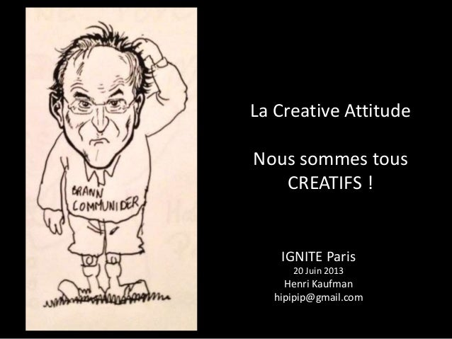 La Creative AttitudeNous sommes tousCREATIFS !IGNITE Paris20 Juin 2013Henri Kaufmanhipipip@gmail.com