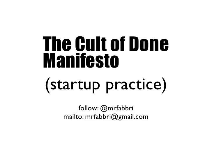 The Cult of Done Manifesto (startup practice)        follow: @mrfabbri   mailto: mrfabbri@gmail.com