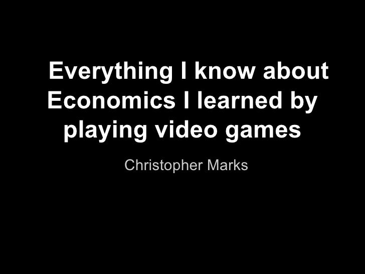 Everything I know aboutEconomics I learned by playing video games      Christopher Marks