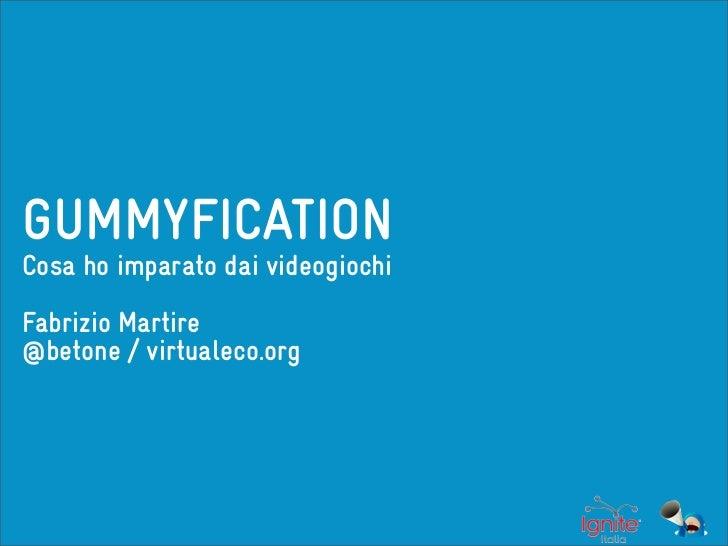 GUMMYFICATIONCosa ho imparato dai videogiochiFabrizio Martire@betone / virtualeco.org