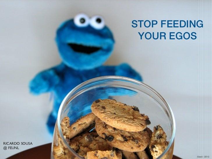 STOP FEEDING                 YOUR EGOSRICARDO SOUSA@ FEUNL                          ©esti- 2010