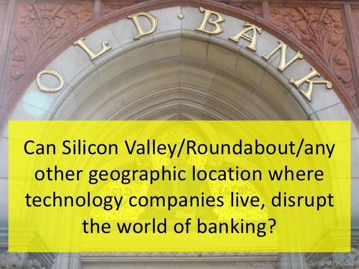 Can Silicon Valley/Roundabout/any other geographic location where technology companies live, disrupt the world of banking?...
