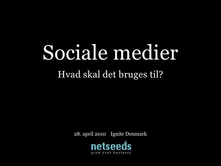 Sociale medier  Hvad skal det bruges til?         28. april 2010 Ignite Denmark             growyourbusin...