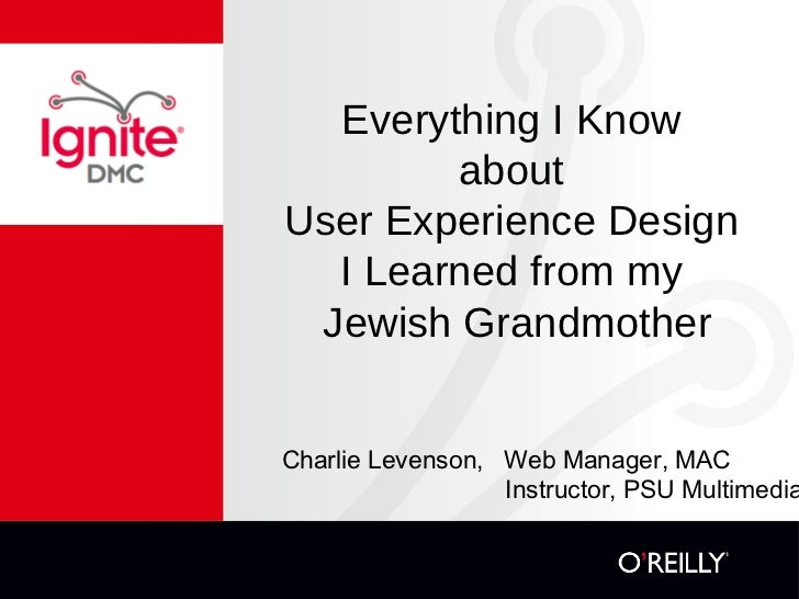 Everything I Know  about  User Experience Design  I Learned from my  Jewish Grandmother Charlie Levenson,  Web Manager, MA...