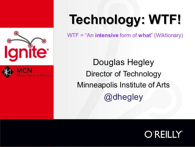 """Technology: WTF! WTF = """"An intensive form of what"""" (Wiktionary)  Douglas Hegley Director of Technology Minneapolis Institu..."""