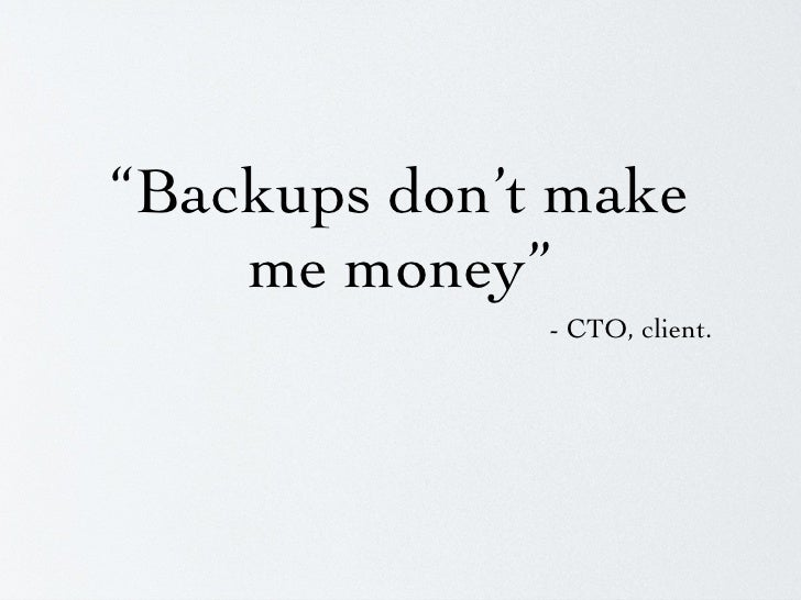 """Backups don't make me money"" <ul><li>- CTO, client.  </li></ul>"