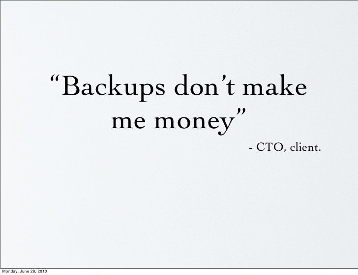 """Backups don't make                             me money""                                       - CTO, client.     Monday,..."
