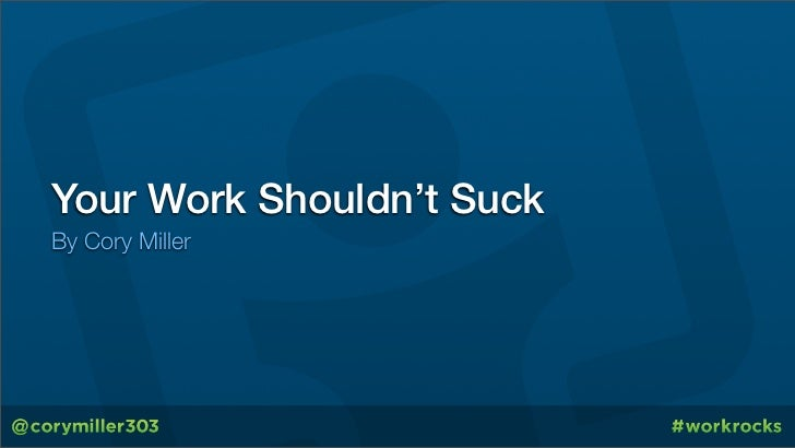 Your Work Shouldn't SuckBy Cory Miller