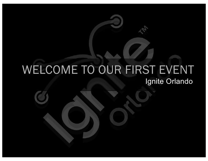WELCOME TO OUR FIRST EVENT                   Ignite Orlando
