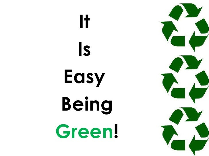 It <br />Is <br />Easy<br /> Being<br />Green!<br />