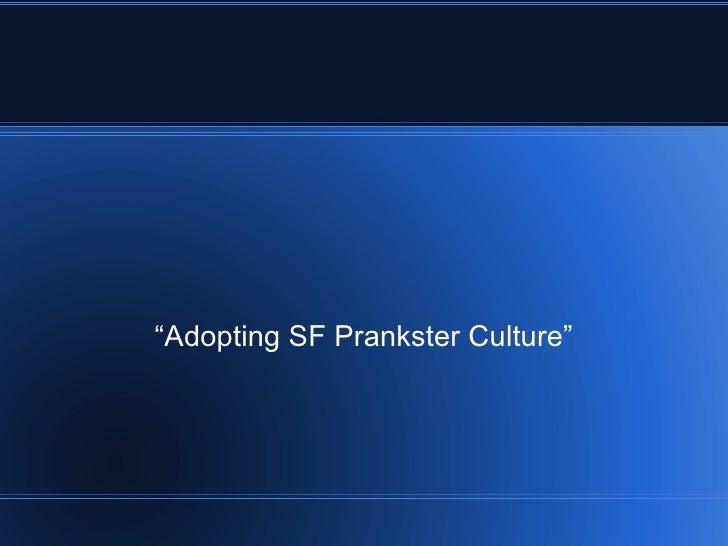 """""""Adopting SF Prankster Culture"""""""
