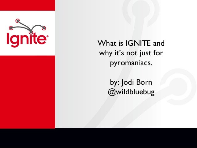 What is IGNITE and why it's not just for pyromaniacs. by: Jodi Born @wildbluebug