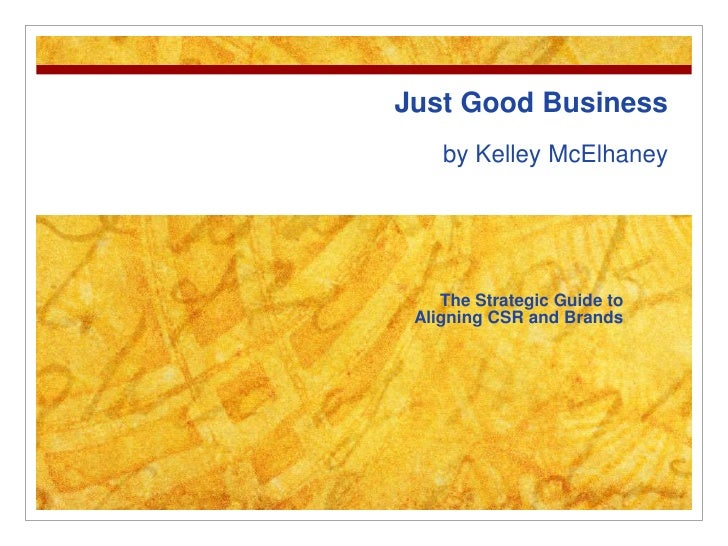 Just Good Business by Kelley McElhaney<br />The Strategic Guide to Aligning CSR and Brands<br />