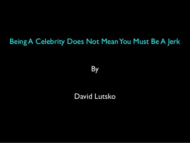 Being A Celebrity Does Not MeanYou Must Be A Jerk By David Lutsko