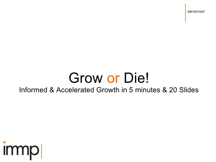 Grow  or  Die! Informed & Accelerated Growth in 5 minutes & 20 Slides