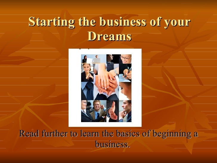 Starting the business of your Dreams <ul><li>Read further to learn the basics of beginning a business. </li></ul>
