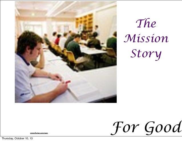 For Good The Mission Story www.flicker.com/user Thursday, October 10, 13