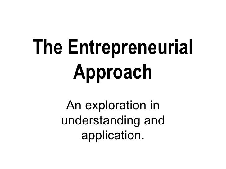The Entrepreneurial Approach An exploration in understanding and application.