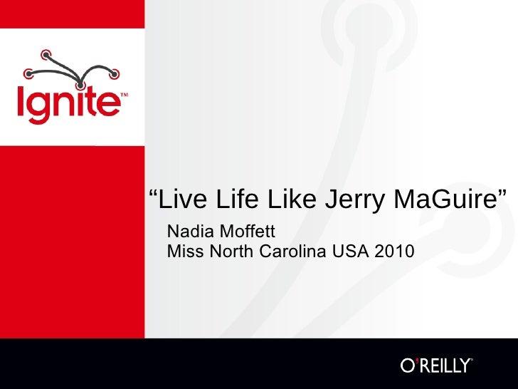 """"""" Live Life Like Jerry MaGuire"""" <ul><li>Nadia Moffett </li></ul><ul><li>Miss North Carolina USA 2010 </li></ul>"""
