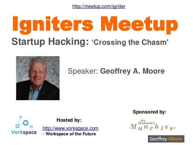Speaker: Geoffrey A. Moore Igniters Meetup Startup Hacking: 'Crossing the Chasm' Sponsored by: Hosted by: http://www.vorks...