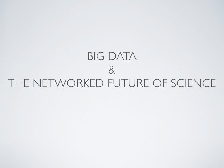 BIG DATA                & THE NETWORKED FUTURE OF SCIENCE