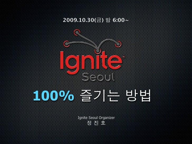 2009.10.30( )            6:00~     100%        Ignite Seoul Organizer