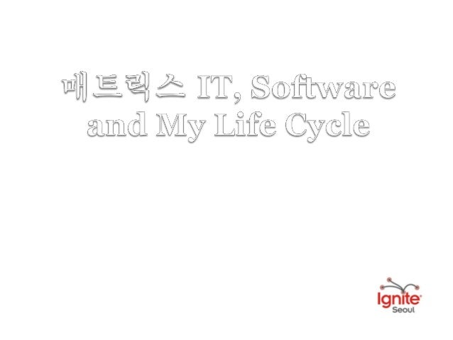 Ignite seoul 5회 2 4 박상희 매트릭스 it, software and my life cycle