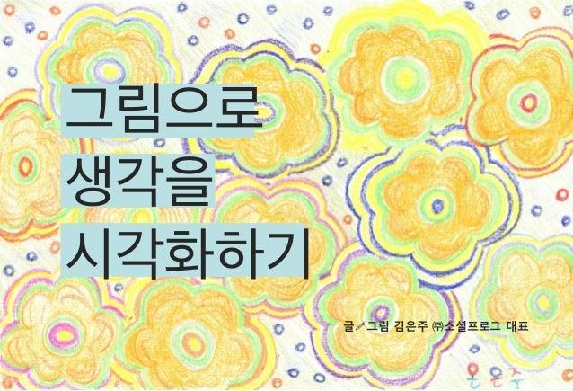 그림으로 생각을 시각화하기 글!그림 김은주 ㈜소셜프로그 대표