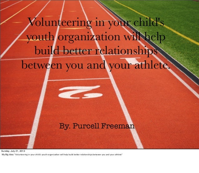 Volunteering in your child's youth organization will help build better relationships between you and your athlete. By. Pur...