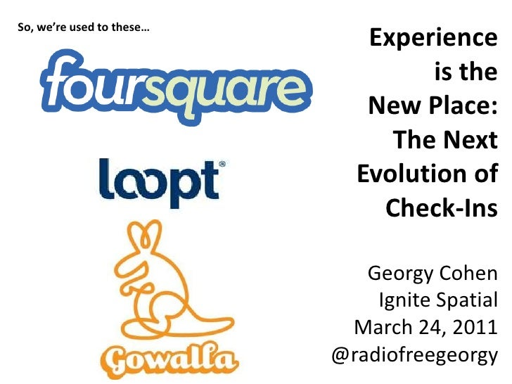 Experience <br />is the <br />New Place: <br />The Next Evolution of Check-Ins<br />Georgy Cohen<br />Ignite Spatial<br />...