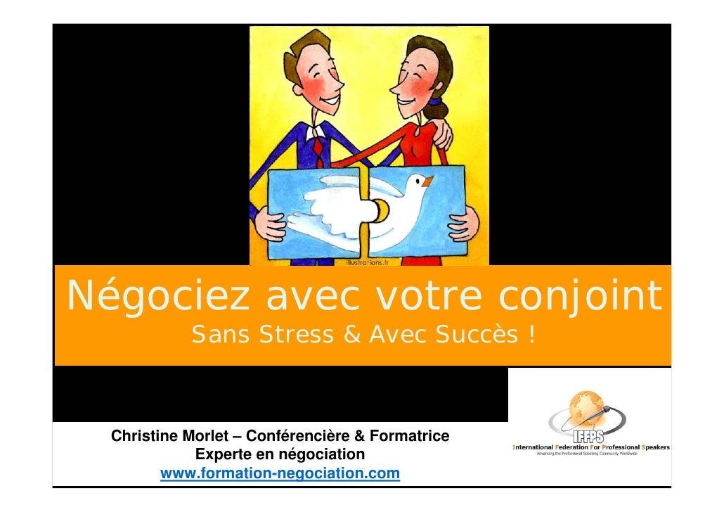 Négociez avec votre conjoint             Sans Stress & Avec Succès !      Christine Morlet – Conférencière & Formatrice   ...