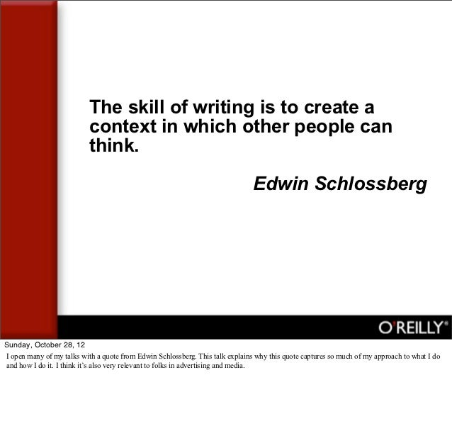 The skill of writing is to create a                           context in which other people can                           ...