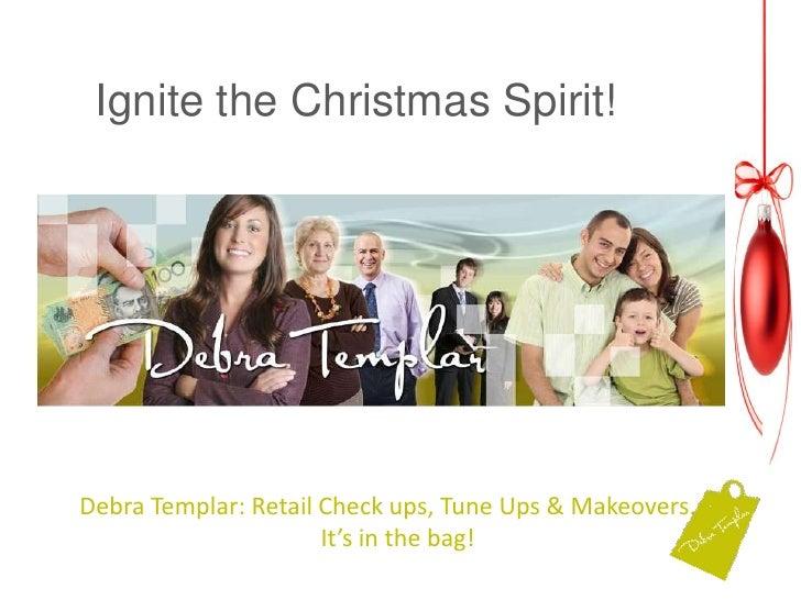 Ignite the Christmas Spirit! <br />Ignite the Christmas Spirit!<br />Debra Templar: Retail Check ups, Tune Ups & Makeovers...