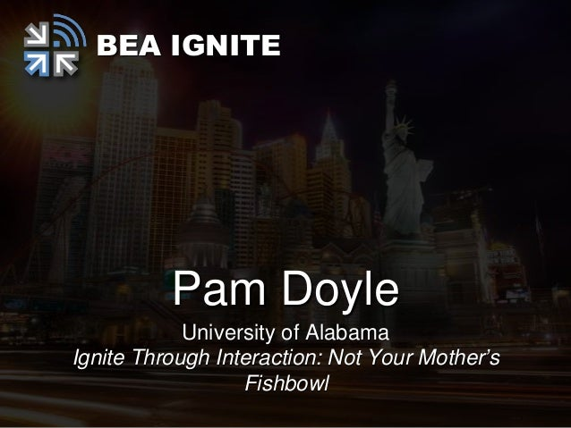 BEA IGNITE          Pam Doyle            University of AlabamaIgnite Through Interaction: Not Your Mother's               ...