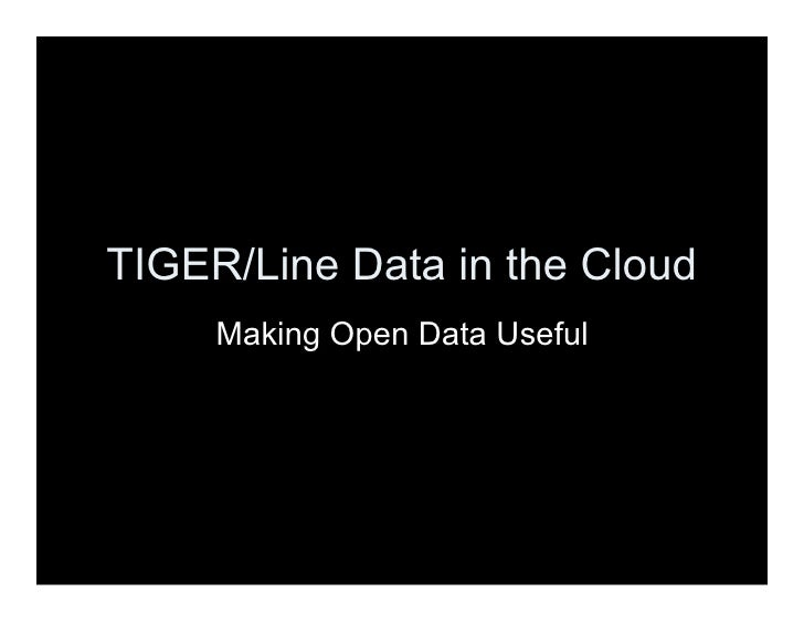 TIGER/Line Data in the Cloud      Making Open Data Useful