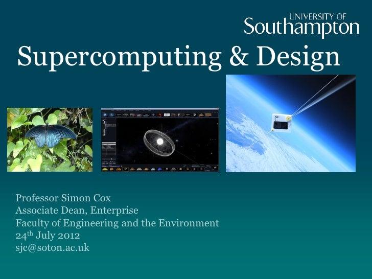 Supercomputing & DesignProfessor Simon CoxAssociate Dean, EnterpriseFaculty of Engineering and the Environment24th July 20...