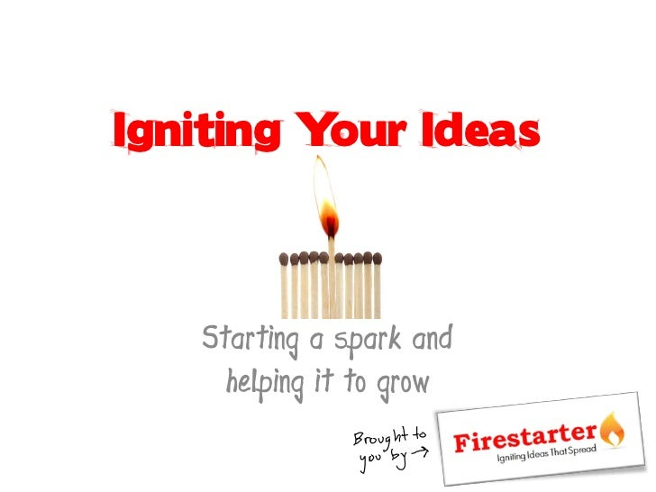 Igniting Your Ideas       Starting a spark and      helping it to grow