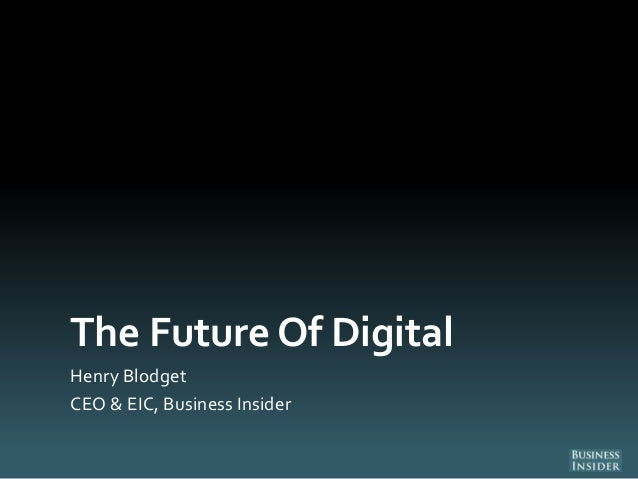 The Future Of DigitalHenry BlodgetCEO & EIC, Business Insider