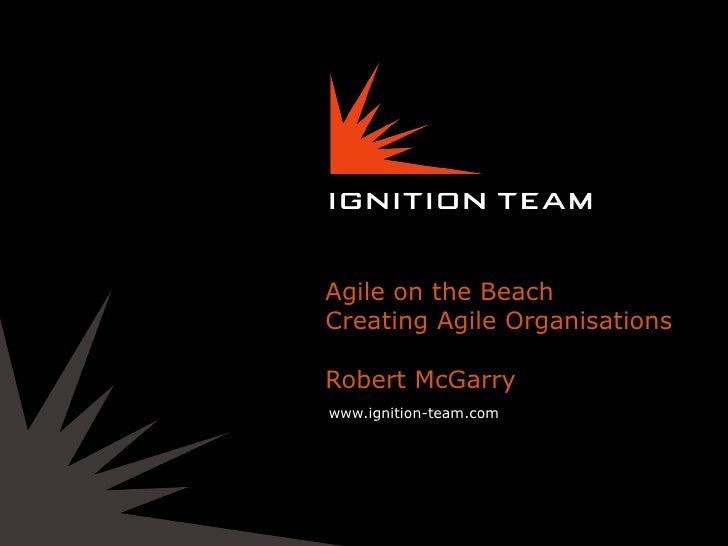 Agile on the BeachCreating Agile OrganisationsRobert McGarrywww.ignition-team.com