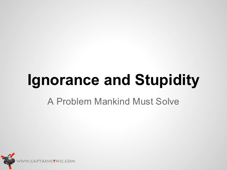 Ignorance and Stupidity  A Problem Mankind Must Solve