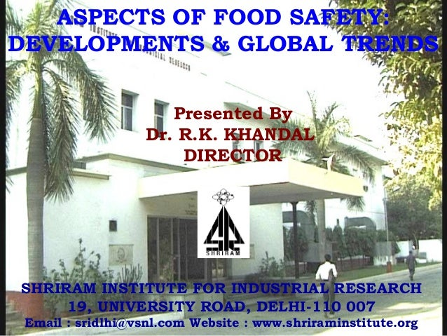 Presented By Dr. R.K. KHANDAL DIRECTOR ASPECTS OF FOOD SAFETY: DEVELOPMENTS & GLOBAL TRENDS SHRIRAM INSTITUTE FOR INDUSTRI...