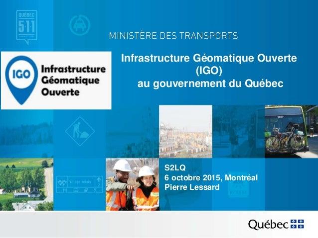 Infrastructure Géomatique Ouverte (IGO) au gouvernement du Québec S2LQ 6 octobre 2015, Montréal Pierre Lessard